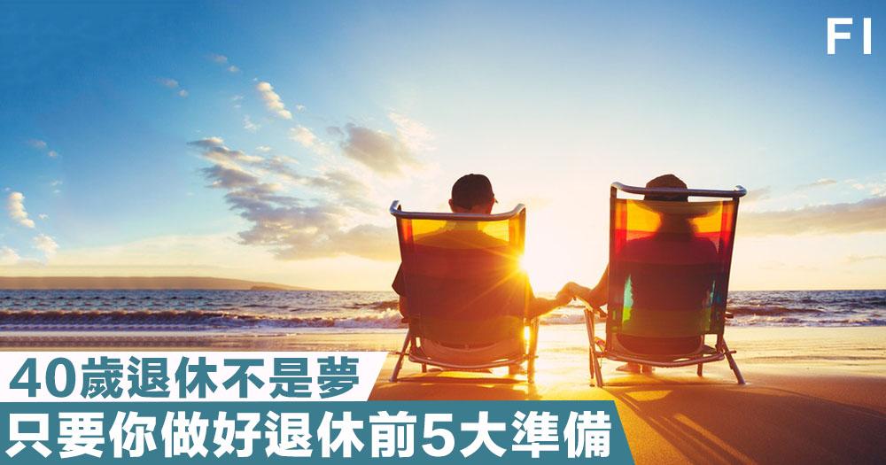 【40歲退休】專家言:只要做好規劃,40歲生日時你就可以退休!
