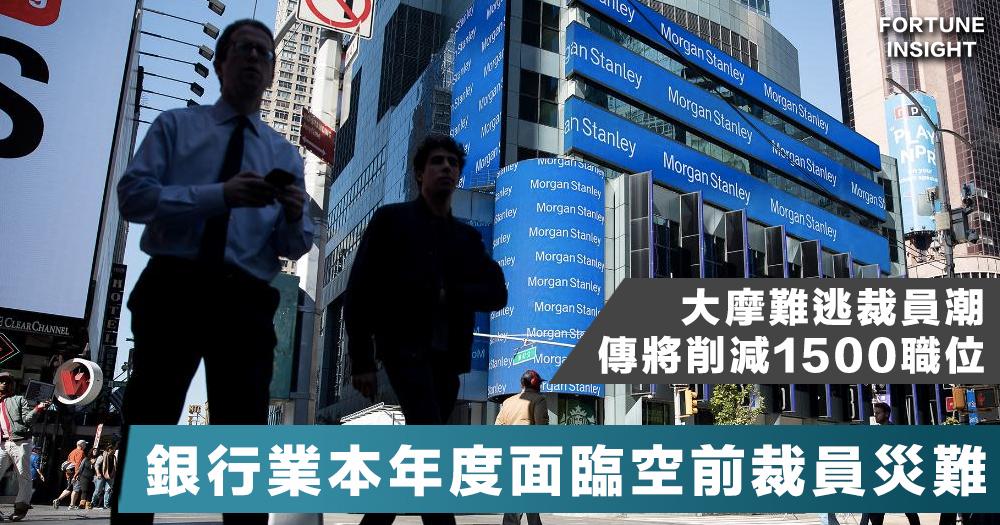 【銀行業災難】摩根士丹利傳削減1500職位,哪些銀行受到了銀行裁員潮侵襲?